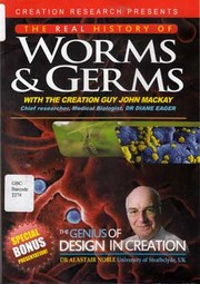 The real history of worms & germs / with the creation guy John Mackay ; chief researcher, medical biologist, Dr Diane Eager. The genius of design in creation / Dr Alastair Noble, University of Strathclyde, UK.