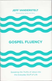 Gospel fluency : speaking the truths of Jesus into the everyday stuff of life / Jeff Vanderstelt ; foreword by Jackie Hill Perry.