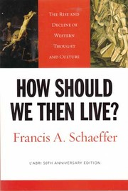 How should we then live? : the rise and decline of western thought and culture / Francis A. Schaeffer.