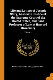 Life and Letters of Joseph Story, Associate Justice of the Supreme Court of the United States, and Dane Professor of Law at Harvard University; Volume 1