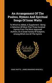An Arrangement Of The Psalms, Hymns And Spiritual Songs Of Issac Watts : To Which Is Added, A Supplement