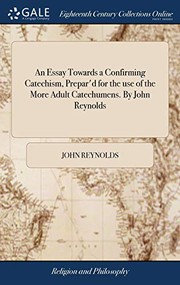An Essay Towards a Confirming Catechism, Prepard for the Use of the More Adult Catechumens. by John Reynolds