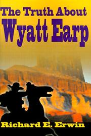The truth about Wyatt Earp by Richard E. Erwin