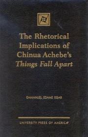 The rhetorical implications of Chinua Achebe's Things fall apart by Emmanuel Edame Egar