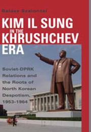 Cover of: Kim Il Sung in the Khrushchev Era by Balazs Szalontai