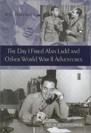 The day I fired Alan Ladd and other World War II adventures by A. E. Hotchner