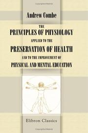 The principles of physiology applied to the preservation of health, and to the improvement of physical and mental education by Combe, Andrew