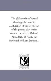 The philosophy of natural theology. As essay, in confutation of the scepticism of the present day, which obtained a prize at Oxford, Nov. 26th, 1872. By the Reverend William Jackson .. PDF