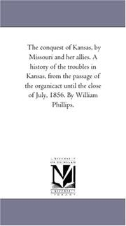 The conquest of Kansas, by Missouri and her allies. A history of the troubles in Kansas, from the passage of the organicact until the close of July, 1856. By William Phillips PDF