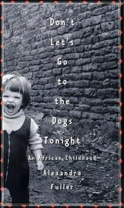 Don&#39;t Let&#39;s Go to the Dogs Tonight by Alexandra Fuller