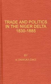 Trade and politics in the Niger Delta, 1830-1885 by K. Onwuka Dike