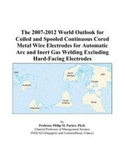 The 2007-2012 World Outlook for Coiled and Spooled Continuous Cored Metal Wire Electrodes for Automatic Arc and Inert Gas Welding Excluding Hard-Facing Electrodes PDF