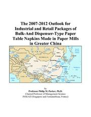 The 2007-2012 Outlook for Industrial and Retail Packages of Bulk-And Dispenser-Type Paper Table Napkins Made in Paper Mills in Greater China PDF
