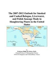 The 2007-2012 Outlook for Smoked and Cooked Bologna, Liverwurst, and Polish Sausage Made in Slaughtering Plants in the United States PDF