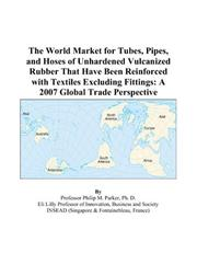 The World Market for Tubes, Pipes, and Hoses of Unhardened Vulcanized Rubber That Have Been Reinforced with Textiles Excluding Fittings PDF