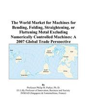 The World Market for Machines for Bending, Folding, Straightening, or Flattening Metal Excluding Numerically Controlled Machines PDF