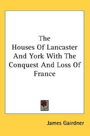 The houses of Lancaster and York, with the conquest and loss of France by James Gairdner