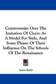 Controversies Over The Imitation Of Cicero As A Model For Style, And Some Phases Of Their Influence On The Schools Of The Renaissance by Izora Scott