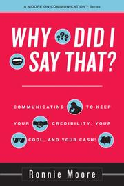 Why Did I Say That? Communicating to keep your credibility, your cool, and your cash! PDF