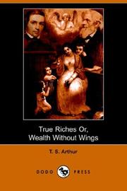 True riches, or, Wealth without wings by Arthur, T. S.