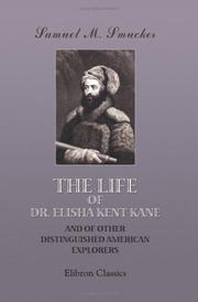 The life of Dr. Elisha Kent Kane, and of other distinguished American explorers by Samuel M. Smucker