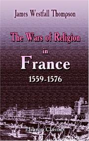 The wars of religion in France, 1559-1576 by James Westfall Thompson