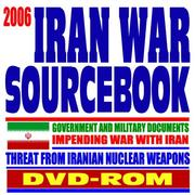 2006 Iran War Sourcebook, Regime of Iranian President Ahmadinejad, Iranian Nuclear Program, Threats to Israel and America - Government and Military Documents PDF