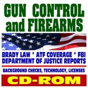 Gun Control and Firearms - Handguns, Ammunition, Pistols, Revolvers, Rifles, Shotguns, Safety, Gun Violence, Laws and Regulations, Brady Law, Background Checks - ATF, FBI, DOJ (CD-ROM)