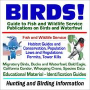 BIRDS! Guide to Fish and Wildlife Service Publications on Birds and Waterfowl - Habitat Guides, Conservation, Laws and Regulations, Permits, Tower Kills, ... Data, Hunting and Birding Information PDF
