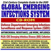 21st Century Complete Guide to the DOD Global Emerging Infections System Defense Department Surveillance and Response System (GEIS), Antimicrobial Resistance, ... Destruction WMD, First Responder CD-ROM) PDF