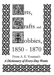 Arts, Crafts, and Hobbies, 1850-1870 (A Dictionary of Every-Day Wants, 20,000 Receipts in Nearly Every Department of Human Effort) PDF
