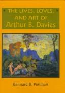 The lives, loves, and art of Arthur B. Davies by Bennard B. Perlman