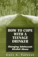 How to cope with a teenage drinker by Gary G. Forrest
