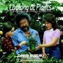 Looking at plants by David T. Suzuki