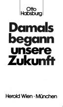 Damals begann unsere Zukunft by Otto Habsburg