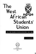 The West African Students' Union and the politics of decolonisation, 1925-1958 by G. O. Olusanya