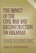 The impact of the Civil War and reconstruction on Arkansas by Carl H. Moneyhon