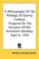 A bibliography of the writings of Harvey Cushing by Harvey Cushing Society.