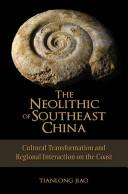 The Neolithic of Southeast China by Tianlong Jiao