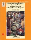 Household socioeconomics, resource use and fish marketing in two thanas of Bangladesh by Mahfuzuddin Ahmed