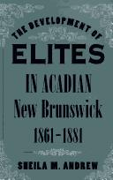 The development of elites in Acadian New Brunswick, 1861-1881 by Sheila M. Andrew