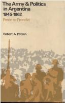 The army &amp; politics in Argentina by Robert A. Potash