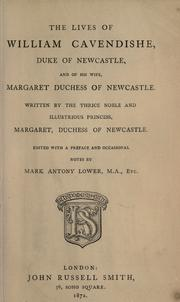 The lives of William Cavendishe, Duke of Newcastle, and of his wife, Margaret, Duchess of Newcastle by Newcastle, Margaret Cavendish Duchess of