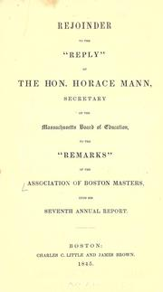 "Rejoinder to the ""Reply"" of the Hon. Horace Mann, secretary of the Massachusetts Board of education, to the ""Remarks"" of the Association of Boston masters, upon his Seventh annual report by Association of Masters of the Boston Public Schools."
