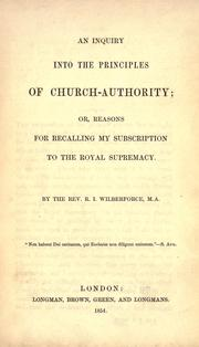 An inquiry into the principles of church-authority by Robert Isaac Wilberforce