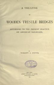 A treatise on wooden trestle bridges according to the present practice on American railroads by Wolcott C. Foster