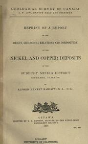 Reprint of a report on the origin, geological relations and composition of the nickel and copper deposits of the Sudbury Mining District, Ontario, Canada by Alfred E. Barlow