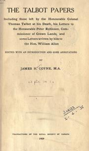 Cover of: The Talbot papers, including those left by the Honourable Colonel Thomas Talbot at his death, his letters to the Honourable Peter Robinson, Commissioner of Crown Lands, and some letters wrtitten by him to the Hon. by James H. Coyne