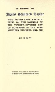 Cover of: In memory of Agnes Stanford Taylor; who passed from earthly being on the morning of the twenty-seventh day of November in the year nineteen hundred and six. by Edward Robeson Taylor