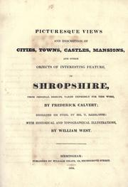 Picturesque views and description of cities, towns, castles, mansions, and other objects of interesting feature, in Shropshire, from original designs, taken expressly for this work, by Frederick Calvert, engraved on steel dy [sic] Mr. T. Radclyffe, with historical and topographical illustrations by West, William